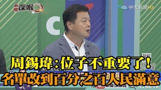 《新聞深喉嚨》精彩片段 周錫瑋:位子不重要了!名單要改到百分之百人民滿意!