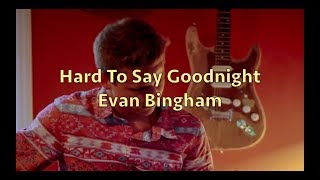 Hard To Say Goodnight- Evan Bingham