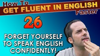 26 - FORGET YOURSELF to speak English CONFIDENTLY! - How To Get Fluent In English Faster