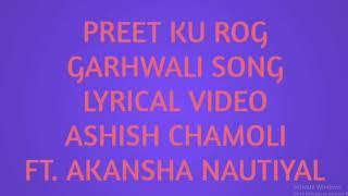 Preet Ku Rog || Garhwali Song Lyrics || Ashish Chamoli || Ft. Akansha Nautiyal