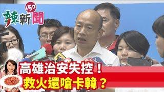 【辣新聞152】高雄治安失控!救火還嗆卡韓? 2019.09.20