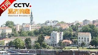 《远方的家》 20180109 一带一路(290)塞尔维亚 新时代的好朋友 | CCTV中文国际