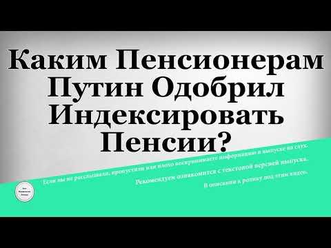 Каким Пенсионерам Путин Одобрил Индексировать Пенсии