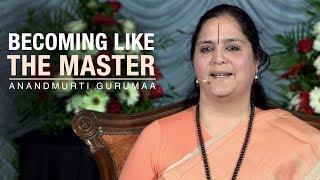 Becoming Like the Master | Anandmurti Gurumaa