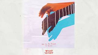 What So Not   We Can Be Friends Feat. Herizen