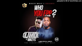 Olamide ft Mikeys - Who You Epp?