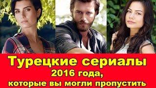 ТУРЕЦКИЕ СЕРИАЛЫ 2016 ГОДА, КОТОРЫЕ ВЫ МОГЛИ ПРОПУСТИТЬ.   Turkish Series 2016 You Can