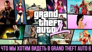 Grand Theft Auto 6 - ЧТО МЫ ХОТИМ ВИДЕТЬ В ИГРЕ
