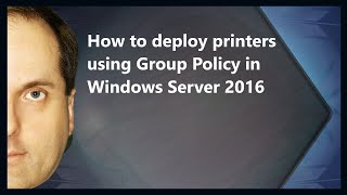 How to deploy printers using Group Policy in Windows Server 2016