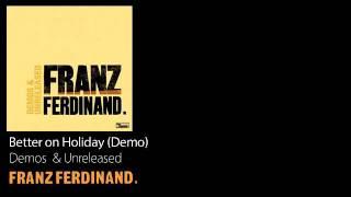 Better on Holiday (Demo) - Demos & Unreleased - Franz Ferdinand