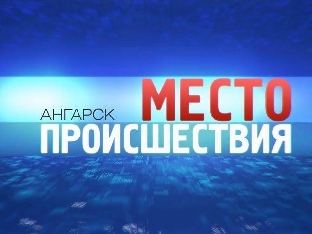 «Место происшествия – Ангарск» за 1сентября 2014