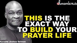 THIS IS THE EXACT WAY TO BUILD YOUR PRAYER LIFE   APOSTLE JOSHUA SELMAN
