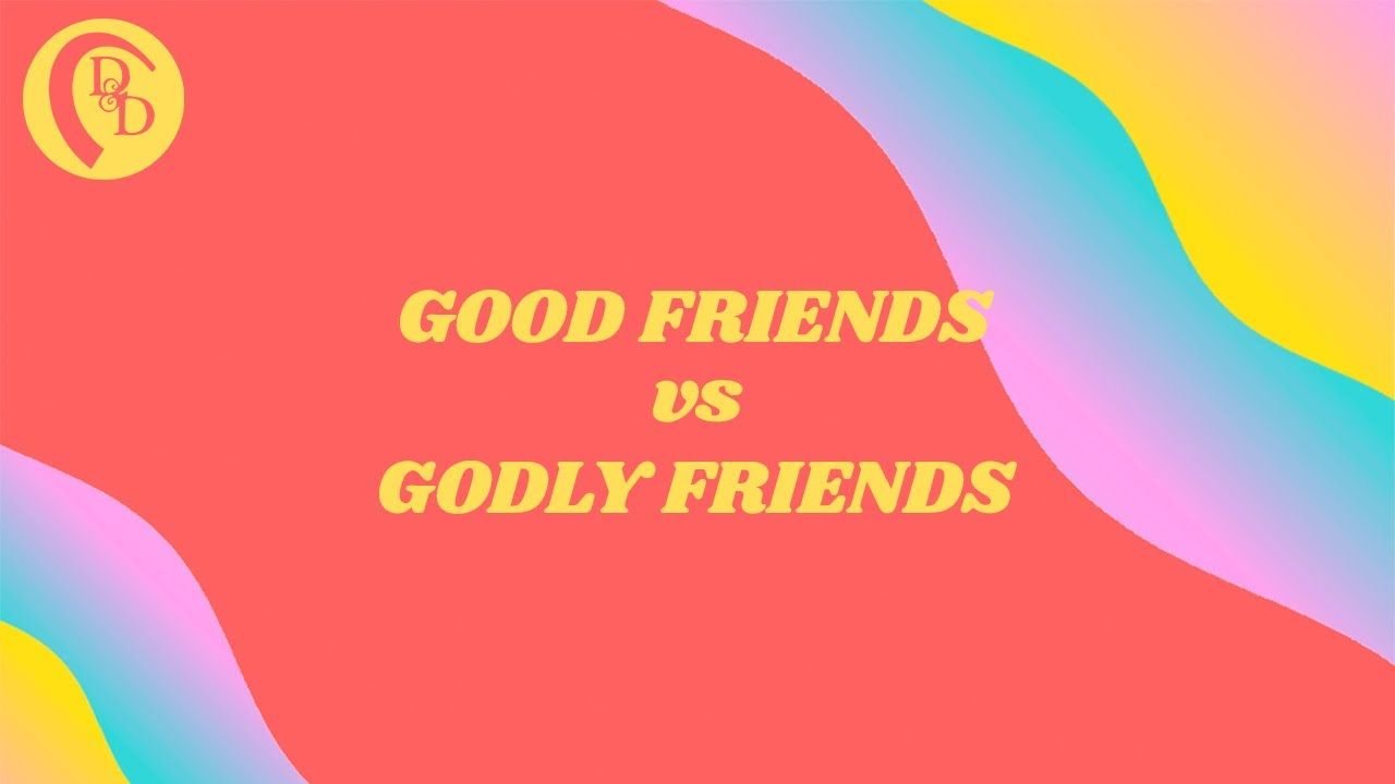 Good Friends vs Godly Friends