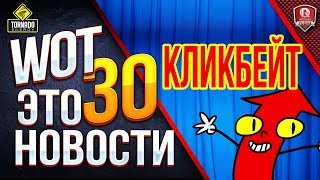 WOT ЭТО НОВОСТИ 30 - ЭТО КЛИКБЕЙТ