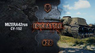 EpicBattle #28: MIZERA42rus / СУ-152 [World of Tanks]