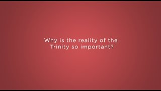 Why is the reality of the Trinity so important?