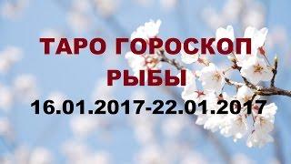 РЫБЫ. ГОРОСКОП 16.01.2017 - 22.01. 2017 г. Онлайн Таро гадание.