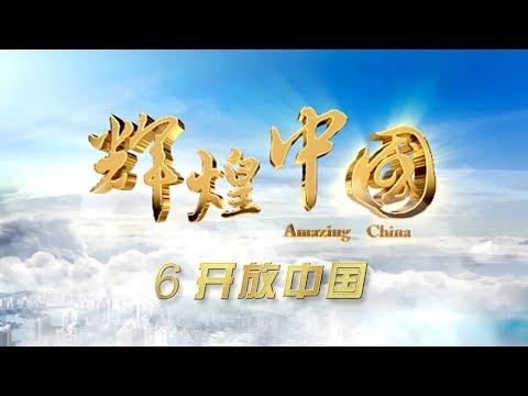 《辉煌中国》 第六集 开放中国 | CCTV