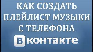Как Создать Плейлист Музыки в Вконтакте на Телефоне в 2018