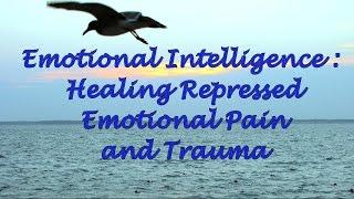 Emotional Intelligence: Healing Repressed Emotional Pain and Trauma