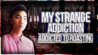 My Strange Addiction: Addicted to Roasting