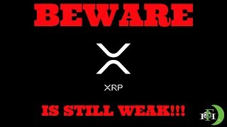 RIPPLE XRP - BEWARE XRP IS STILL WEAK!!!