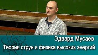 Теория струн и физика высоких энергий. Лекция Эдварда Мусаева /9.03.2017/