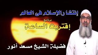 إنتشار الإسلام فى العالم | برنامج إقتربت الساعة | مع فضيلة الشيخ مسعد أنور
