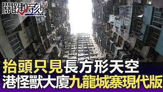 抬頭只看見長方形天空 香港「怪獸大廈」九龍城寨現代版!?-關鍵精華