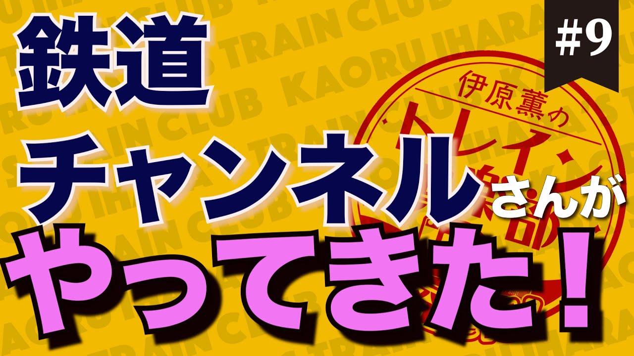 伊原薫のトレイン倶楽部 #009 鉄道チャンネルさんがやってきた!