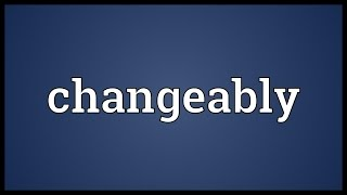 Changeably Meaning