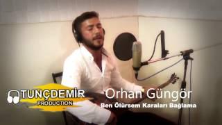 Orhan Güngör - Ben Ölürsem Karaları Bağlama 2016