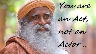 Sadhguru- you are an act, not an  actor