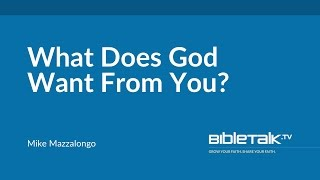 What Does God Want From You? | Mike Mazzalongo | BibleTalk.tv