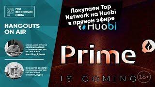 18+ Top Network на Huobi Prime, торгуем в прямом эфире.