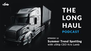 Summer Shipping Trends w/ uShip CEO Kris Lamb: The Long Haul Podcast
