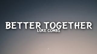 Luke Combs   Better Together (Lyrics)