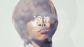 10神ACTOR『DearFriends〜未来へ〜』OfficialMusicVideo