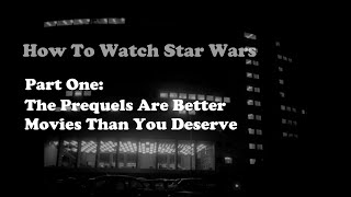 How To Watch Star Wars, Part One: The Prequels Are Better Movies Than You Deserve