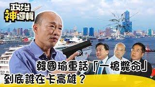《政治神邏輯》初選最後衝刺!韓國瑜重話「一槍斃命」 到底誰在卡高雄?