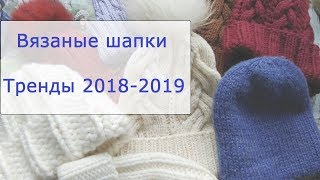 Модные вязаные шапки. Тренды осень-зима 2018-2019. Обзор моих головных уборов.