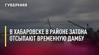 В Хабаровске в районе затона отсыпают временную дамбу. 11.08.21 ГубернияТВ