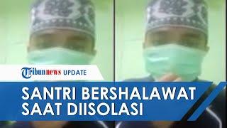 Viral Video Santri Positif Covid-19 Lafalkan Shalawat saat Diisolasi, Terinfeksi saat Pulang Kampung