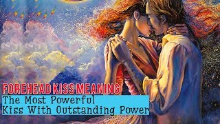 Forehead Kiss Meaning - The Most Powerful Kiss With Outstanding Power.