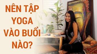 Nên tập Yoga vào thời điểm nào trong ngày? | Yogi trả lời