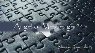 Part 4 of 6 - Who are You, Lord? Messenger or Angel?