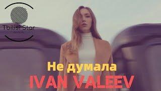 IVAN VALEEV   Не думала (Премьера, Клип 2019)