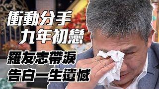 【精華版】衝動分手九年初戀 羅友志帶淚告白一生遺憾