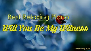 Will You Be My Witness ☀️ Best relaxing piano, Beautiful Piano Music | City Music