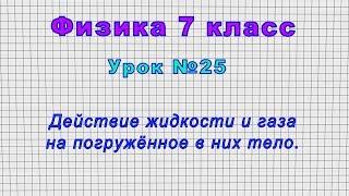 Физика 7 класс Урок 25 - Действие жидкости и газа на погружённое в них тело.